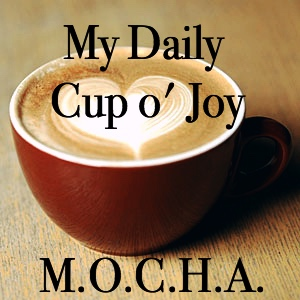 My Morning MOCHA is My Daily Cup o' Joy